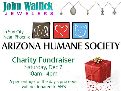 Join John Wallick Jewelers in Sun City Arizona near Phoenix AZ to help animals at the Arizona Humane Society and get some Christmas and holiday shopping done too during our charity fundraiser, Saturday, Dec 07, 2019, from 10am to 4pm. 20% of your purchase will go to benefit the Arizona Humane Society.