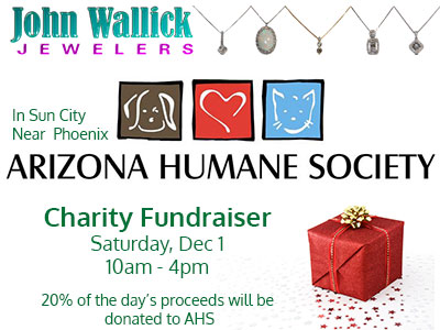 Join John Wallick Jewelers in Sun City Arizona near Phoenix AZ to help animals at the Arizona Humane Society and get some Christmas and holiday shopping done too during our charity fundraiser, Saturday, Dec 01, from 10am to 4pm. 20% of your purchase will go to benefit the Arizona Humane Society.